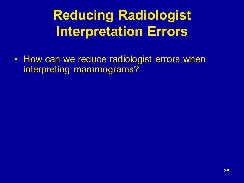 38 Reducing Radiologist Interpretation Errors How can we reduce radiologist errors when interpreting mammograms?
