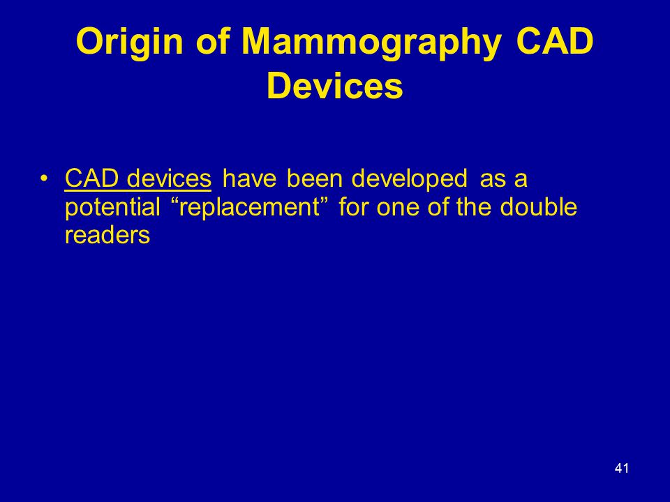 41 Origin of Mammography CAD Devices CAD devices have been developed as a potential replacement for one of the double readers