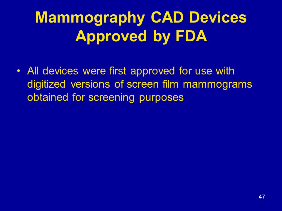 47 Mammography CAD Devices Approved by FDA All devices were first approved for use with digitized versions of screen film mammograms obtained for screening purposes