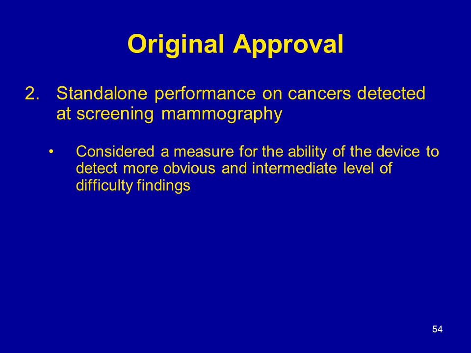 54 Original Approval 2.Standalone performance on cancers detected at screening mammography Considered a measure for the ability of the device to detect more obvious and intermediate level of difficulty findings
