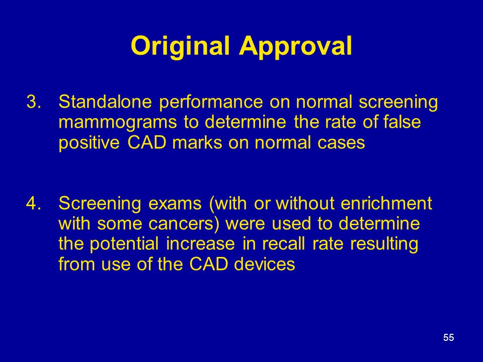 55 Original Approval 3.Standalone performance on normal screening mammograms to determine the rate of false positive CAD marks on normal cases 4.Screening exams (with or without enrichment with some cancers) were used to determine the potential increase in recall rate resulting from use of the CAD devices