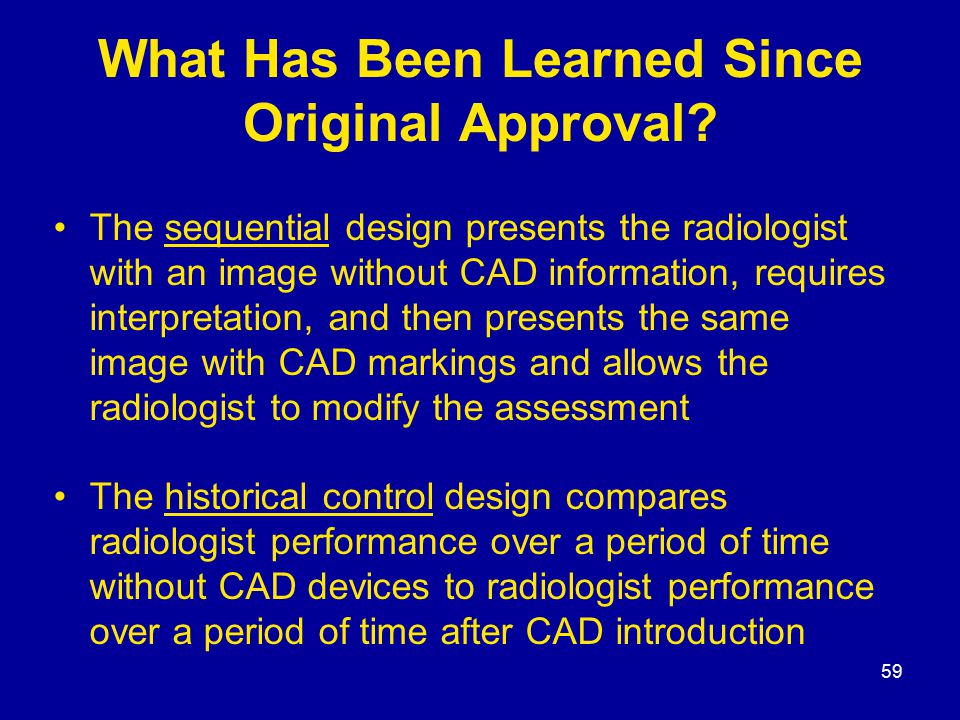 59 What Has Been Learned Since Original Approval? The sequential design presents the radiologist with an image without CAD information, requires inter