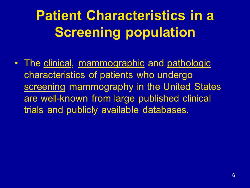 6 Patient Characteristics in a Screening population The clinical, mammographic and pathologic characteristics of patients who undergo screening mammography in the United States are well-known from large published clinical trials and publicly available databases.