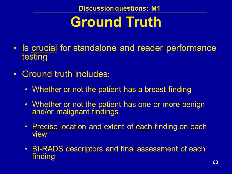 63 Ground Truth Is crucial for standalone and reader performance testing Ground truth includes : Whether or not the patient has a breast finding Whether or not the patient has one or more benign and/or malignant findings Precise location and extent of each finding on each view BI-RADS descriptors and final assessment of each finding Discussion questions: M1