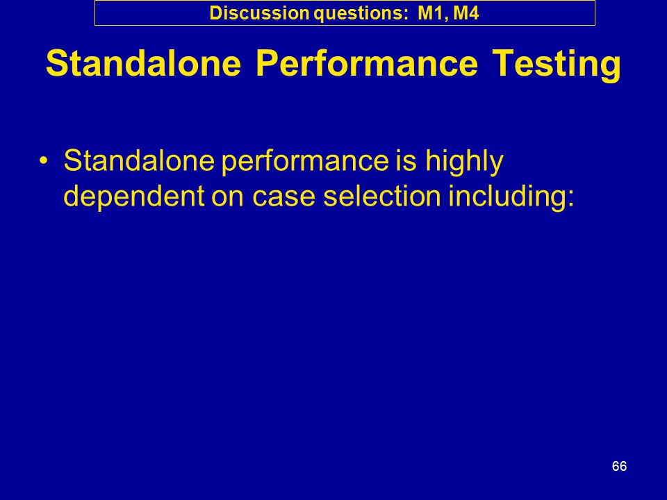 66 Standalone Performance Testing Standalone performance is highly dependent on case selection including: Discussion questions: M1, M4