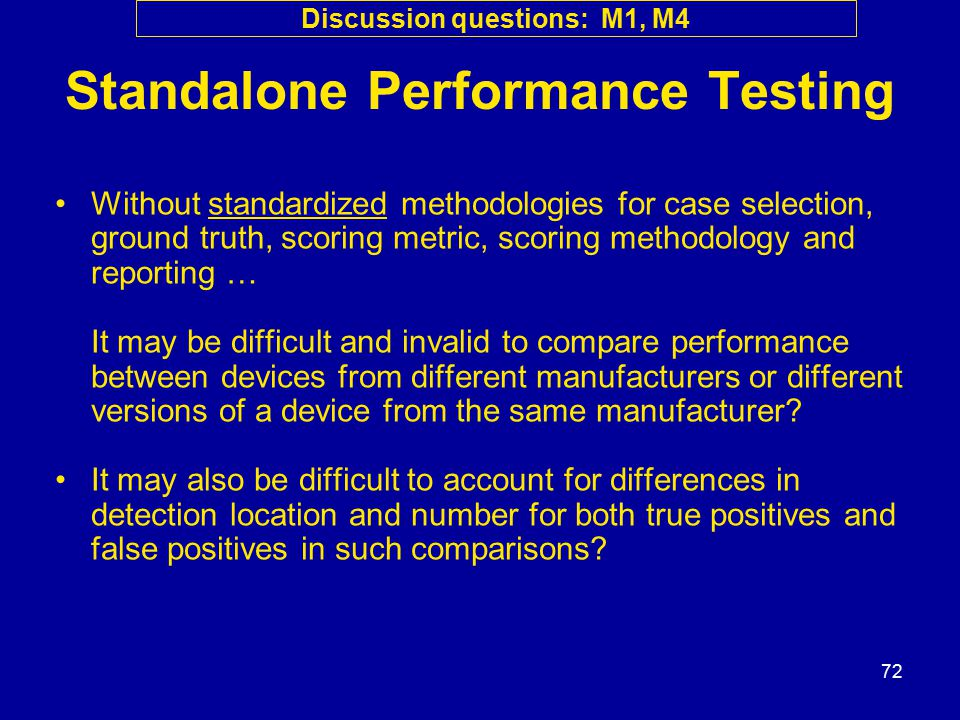 72 Standalone Performance Testing Without standardized methodologies for case selection, ground truth, scoring metric, scoring methodology and reporting … It may be difficult and invalid to compare performance between devices from different manufacturers or different versions of a device from the same manufacturer.
