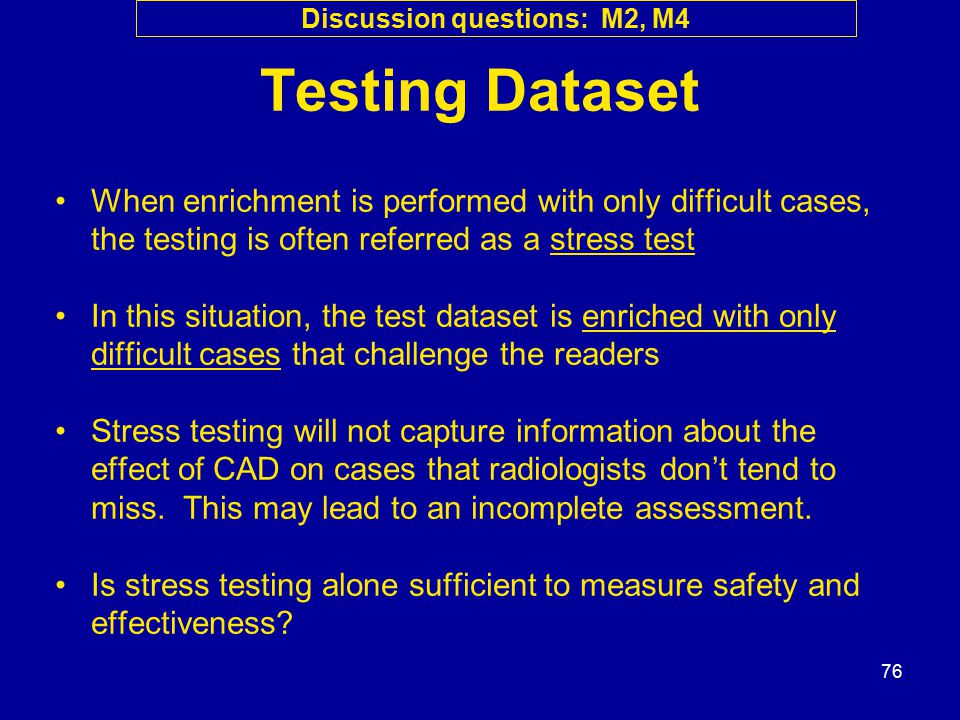 76 Testing Dataset When enrichment is performed with only difficult cases, the testing is often referred as a stress test In this situation, the test