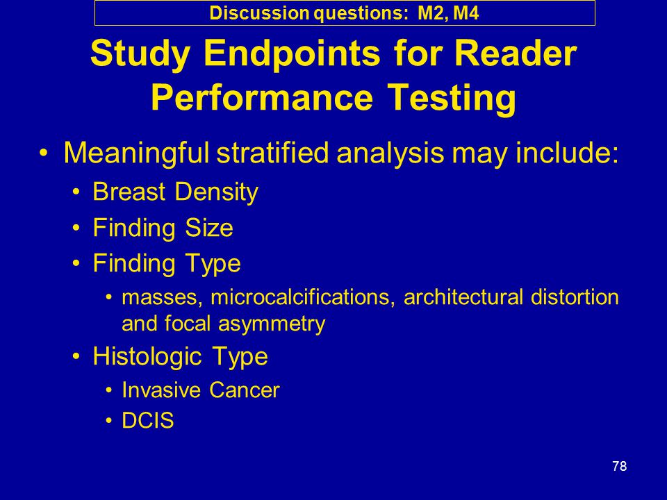 78 Study Endpoints for Reader Performance Testing Meaningful stratified analysis may include: Breast Density Finding Size Finding Type masses, microca