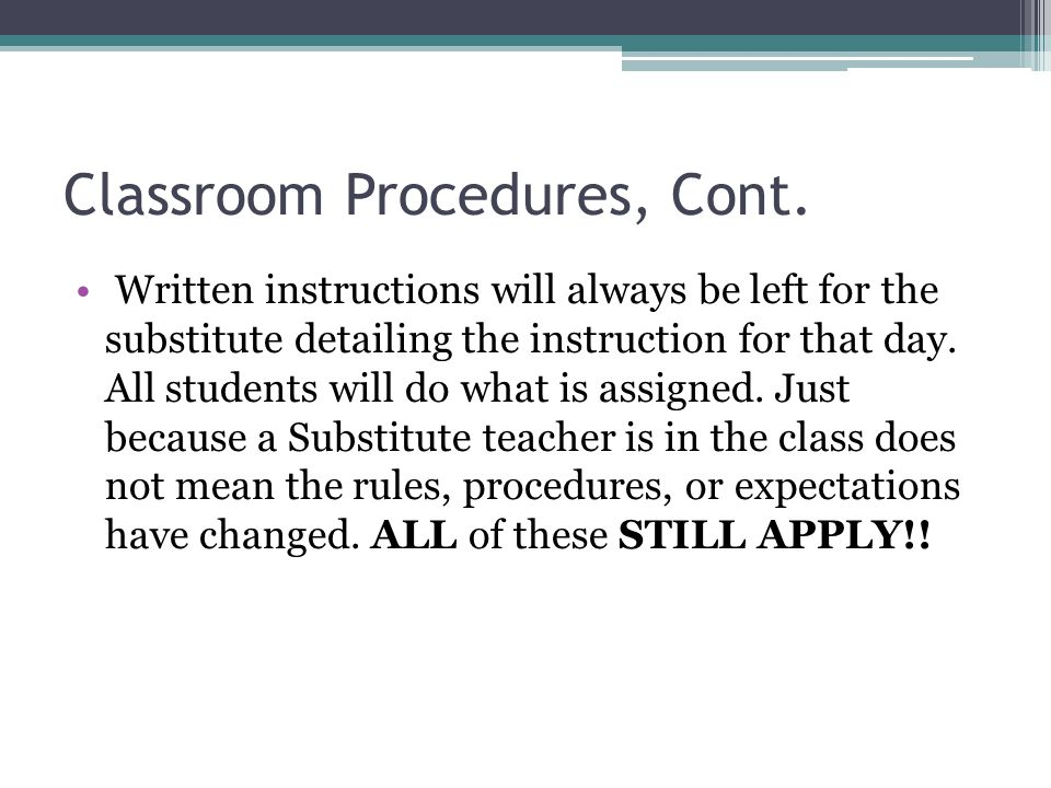 Classroom Procedures, Cont. Written instructions will always be left for the substitute detailing the instruction for that day. All students will do w