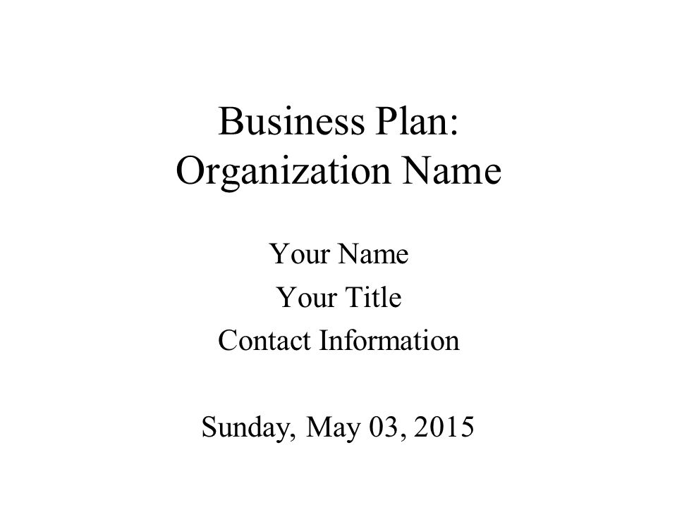 Business Plan: Organization Name Your Name Your Title Contact Information Sunday, May 03, 2015