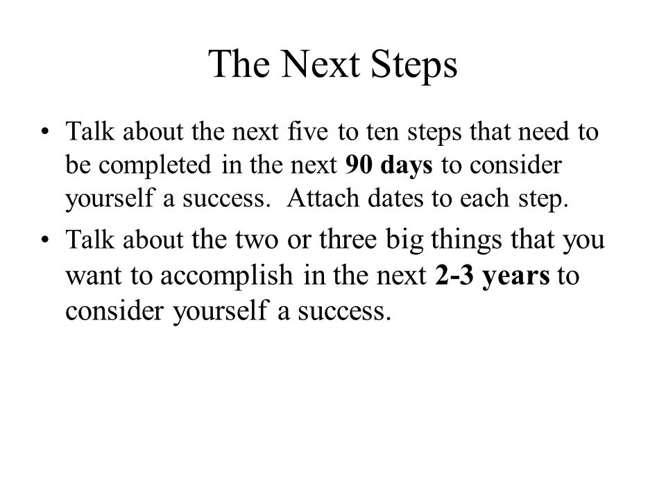 The Next Steps Talk about the next five to ten steps that need to be completed in the next 90 days to consider yourself a success.