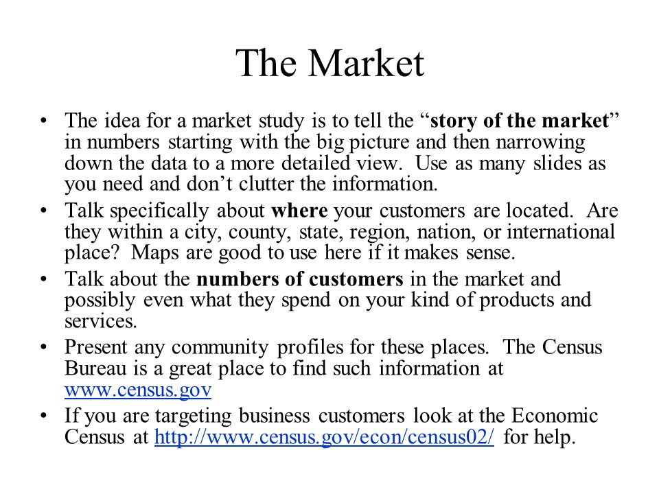 The Market The idea for a market study is to tell the story of the market in numbers starting with the big picture and then narrowing down the data to a more detailed view.