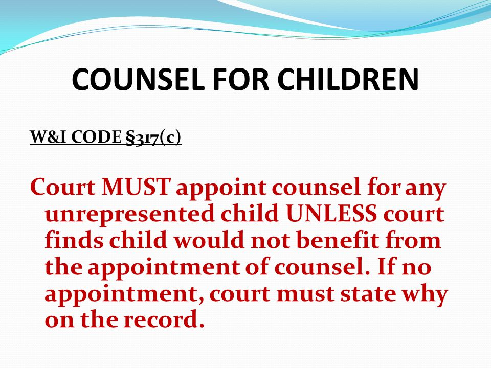 COUNSEL FOR CHILDREN W&I CODE §317(c) Court MUST appoint counsel for any unrepresented child UNLESS court finds child would not benefit from the appoi