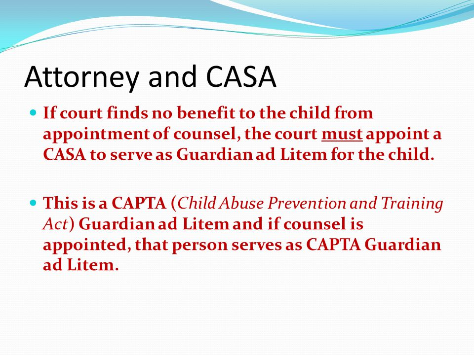 Attorney and CASA If court finds no benefit to the child from appointment of counsel, the court must appoint a CASA to serve as Guardian ad Litem for