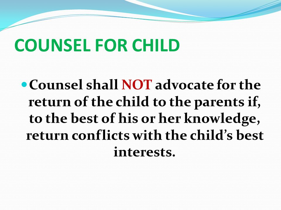 COUNSEL FOR CHILD Counsel shall NOT advocate for the return of the child to the parents if, to the best of his or her knowledge, return conflicts with