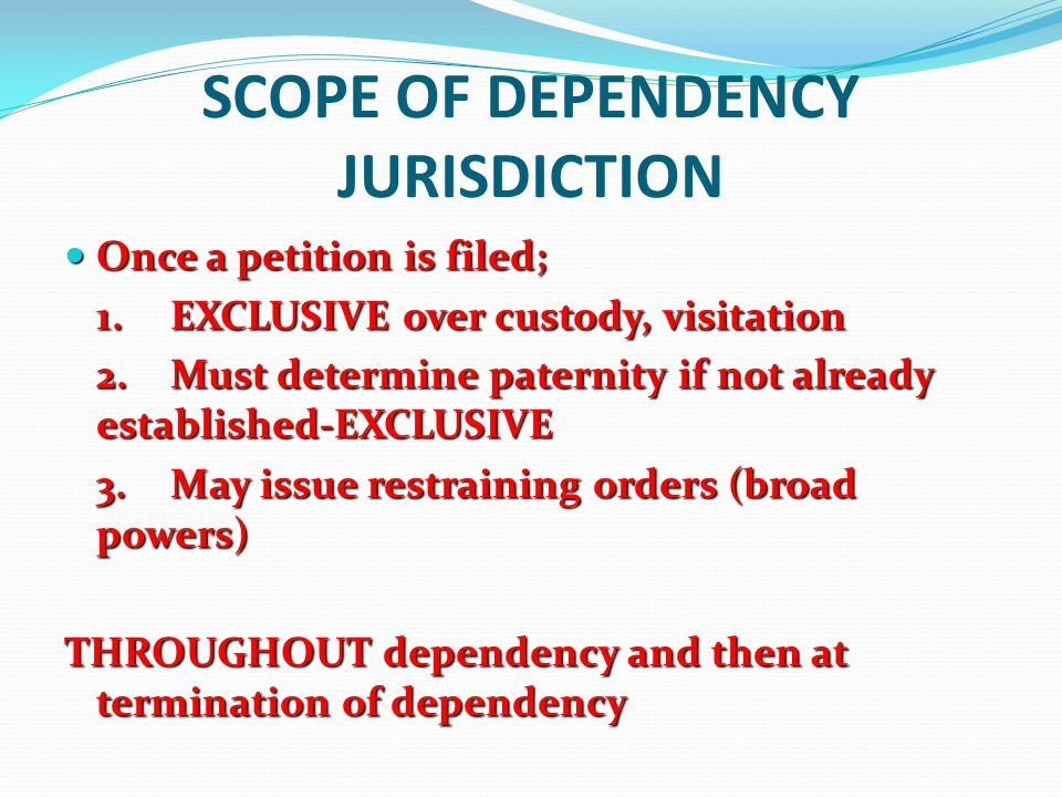 SCOPE OF DEPENDENCY JURISDICTION Once a petition is filed; Once a petition is filed; 1.EXCLUSIVE over custody, visitation 2.Must determine paternity i