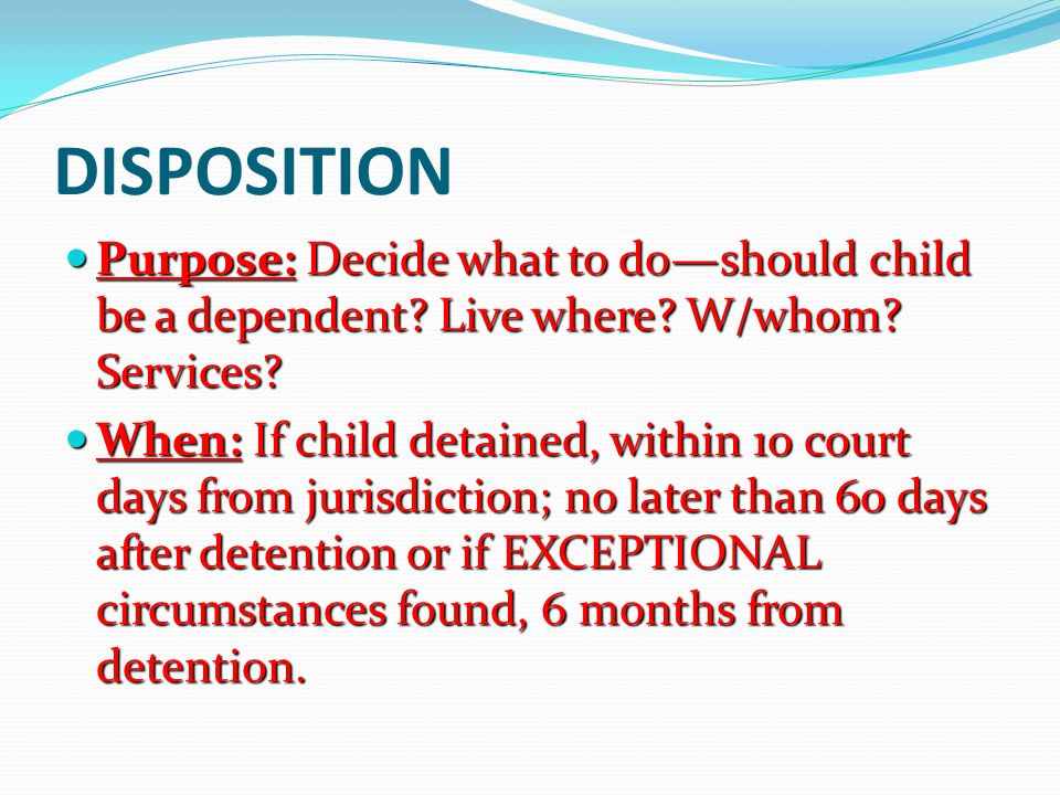 DISPOSITION Purpose: Decide what to do—should child be a dependent? Live where? W/whom? Services? Purpose: Decide what to do—should child be a depende