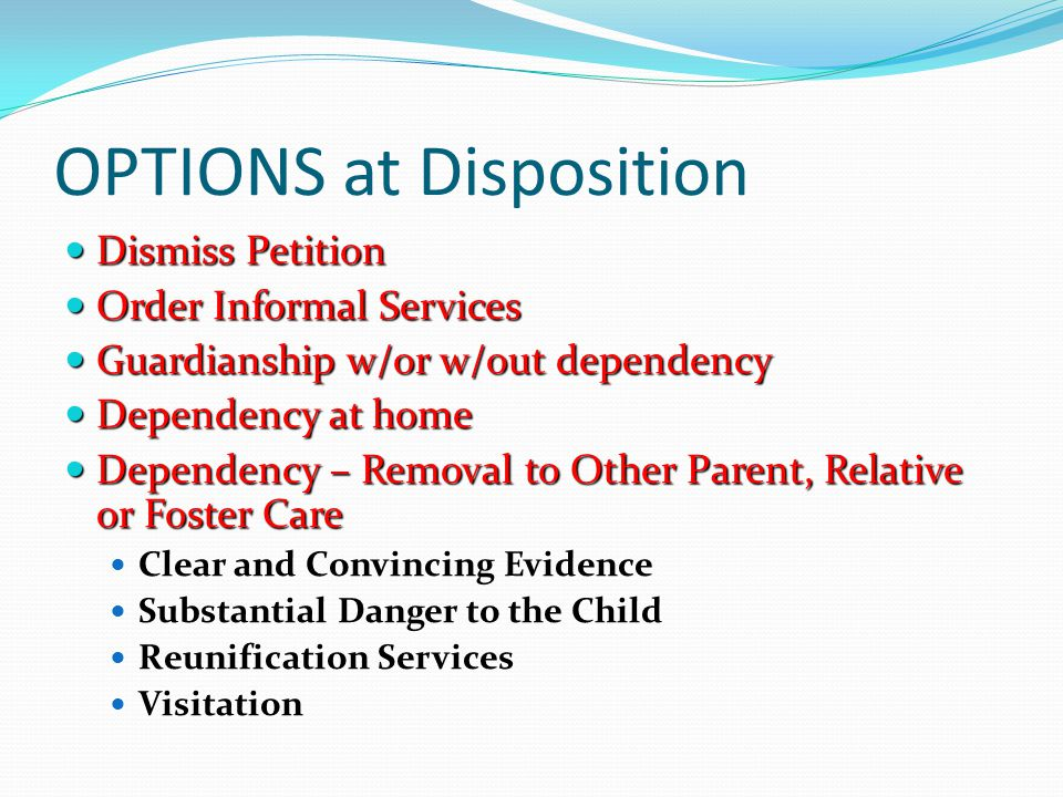OPTIONS at Disposition Dismiss Petition Dismiss Petition Order Informal Services Order Informal Services Guardianship w/or w/out dependency Guardiansh