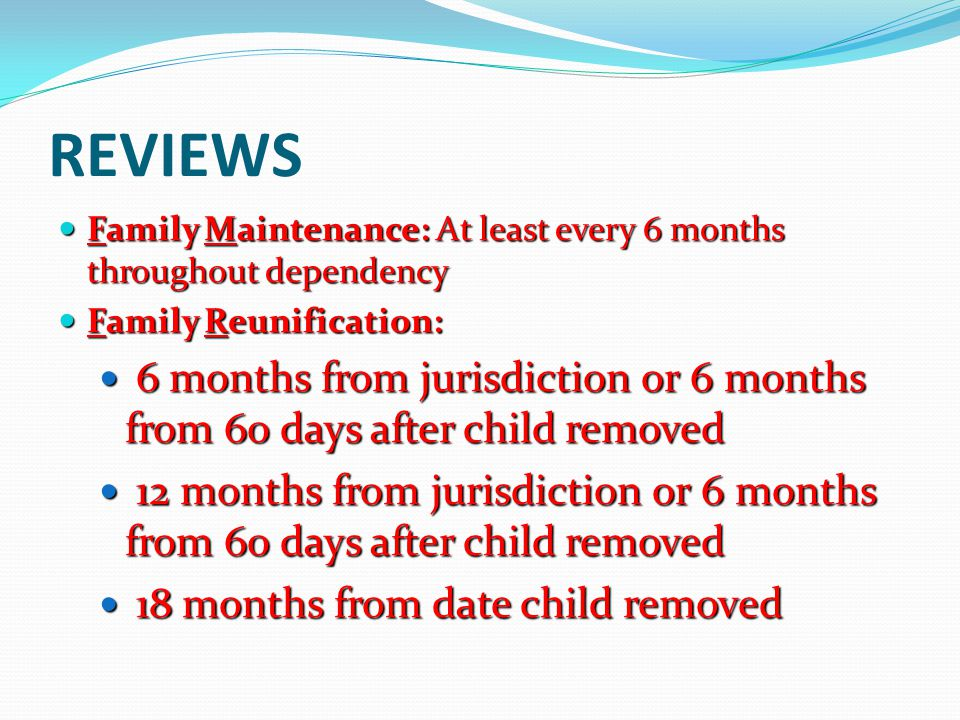 REVIEWS Family Maintenance: At least every 6 months throughout dependency Family Maintenance: At least every 6 months throughout dependency Family Reu