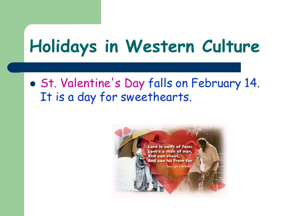 Holidays in Western Culture St. Valentine s Day falls on February 14. It is a day for sweethearts.
