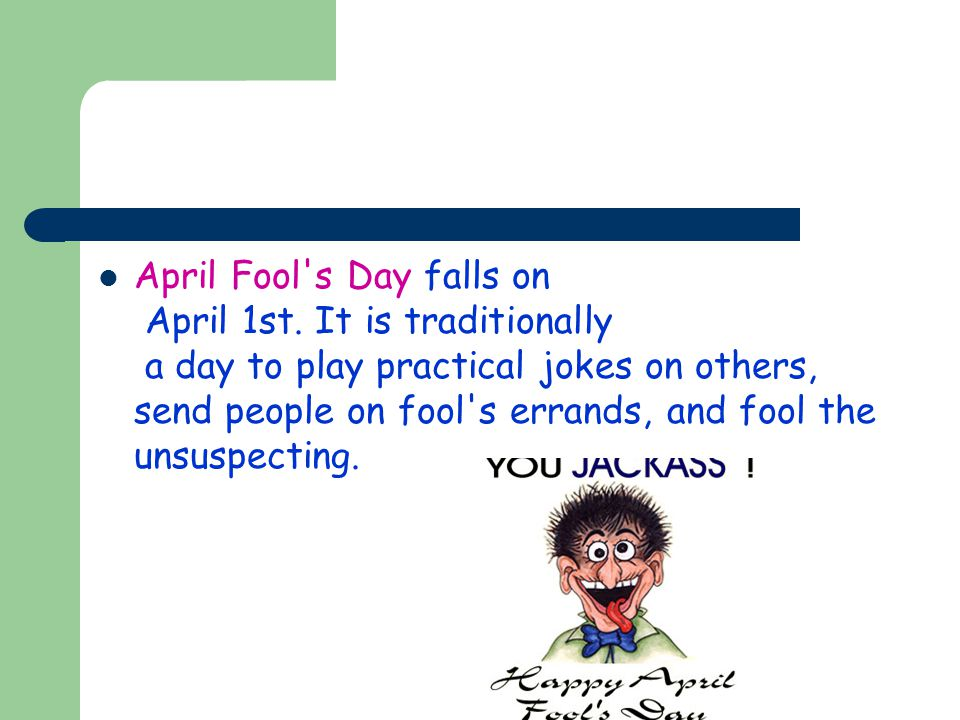 April Fool's Day falls on April 1st. It is traditionally a day to play practical jokes on others, send people on fool's errands, and fool the unsuspec