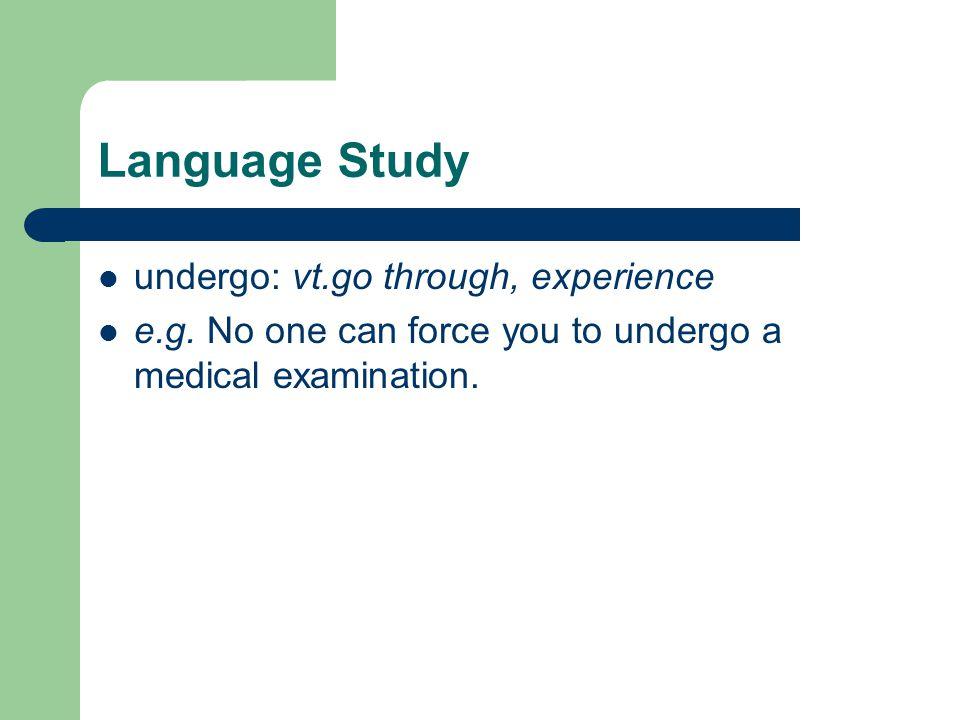 Language Study undergo: vt.go through, experience e.g.