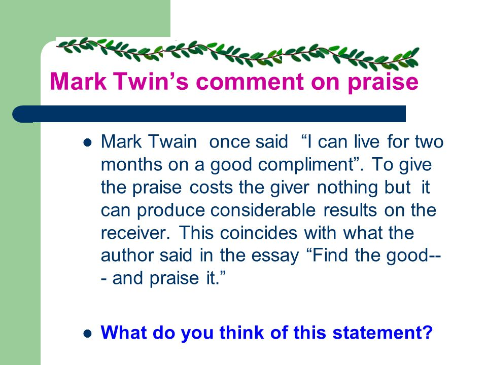 Mark Twin's comment on praise Mark Twain once said I can live for two months on a good compliment .