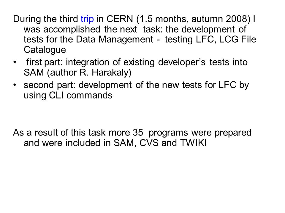 During the third trip in CERN (1.5 months, autumn 2008) I was accomplished the next task: the development of tests for the Data Management - testing LFC, LCG File Catalogue first part: integration of existing developer's tests into SAM (author R.