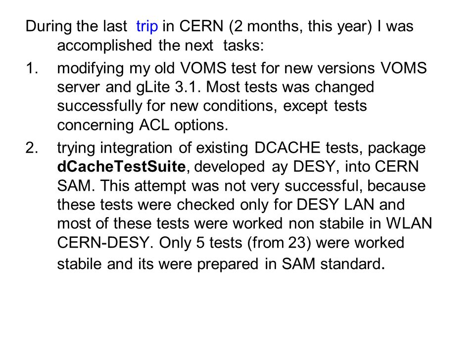 During the last trip in CERN (2 months, this year) I was accomplished the next tasks: 1.modifying my old VOMS test for new versions VOMS server and gLite 3.1.
