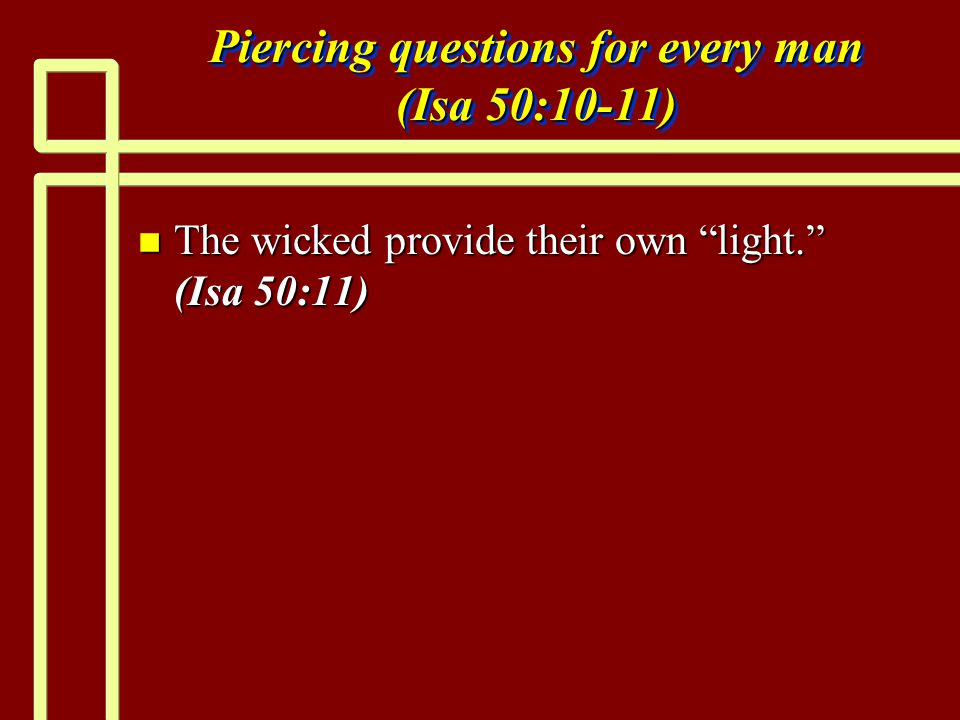 Piercing questions for every man (Isa 50:10-11) n The wicked provide their own light. (Isa 50:11)