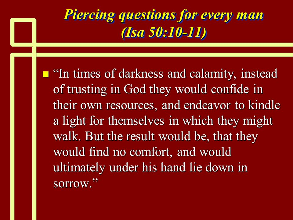 Piercing questions for every man (Isa 50:10-11) n In times of darkness and calamity, instead of trusting in God they would confide in their own resources, and endeavor to kindle a light for themselves in which they might walk.