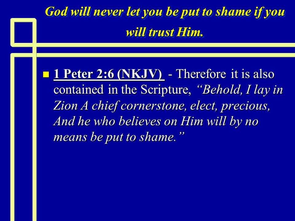 God will never let you be put to shame if you will trust Him.