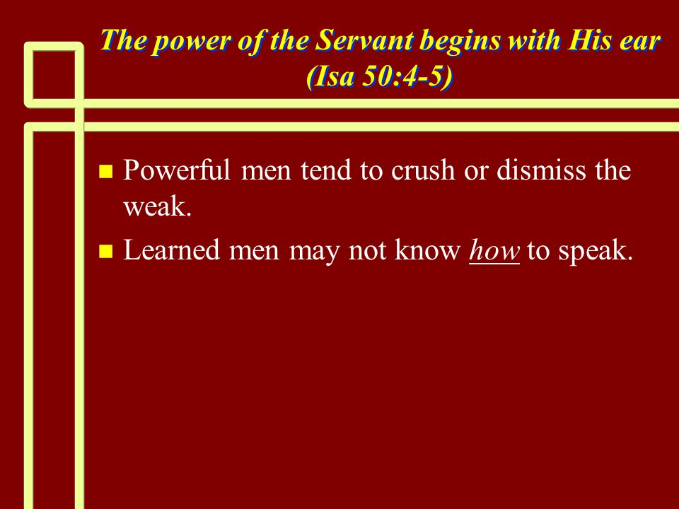 The power of the Servant begins with His ear (Isa 50:4-5) n n Powerful men tend to crush or dismiss the weak.