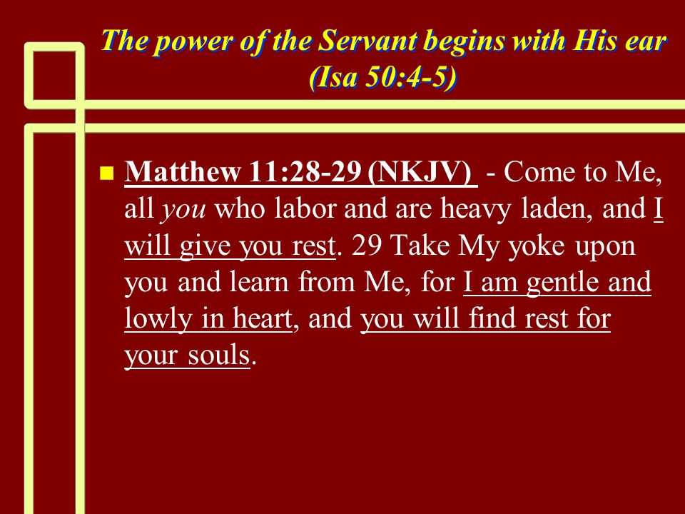 The power of the Servant begins with His ear (Isa 50:4-5) n n Matthew 11:28-29 (NKJV) - Come to Me, all you who labor and are heavy laden, and I will give you rest.