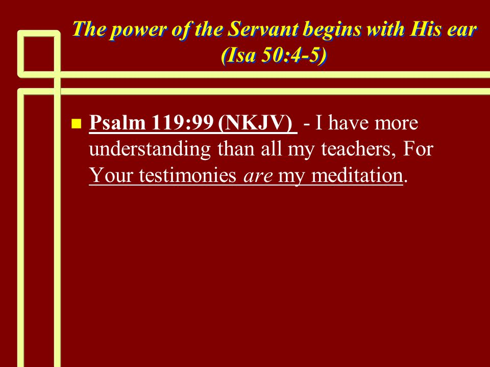 The power of the Servant begins with His ear (Isa 50:4-5) n n Psalm 119:99 (NKJV) - I have more understanding than all my teachers, For Your testimonies are my meditation.