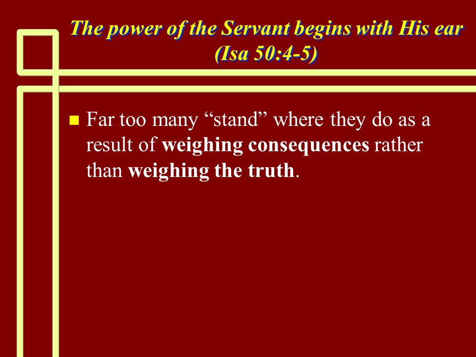 The power of the Servant begins with His ear (Isa 50:4-5) n n Far too many stand where they do as a result of weighing consequences rather than weighing the truth.