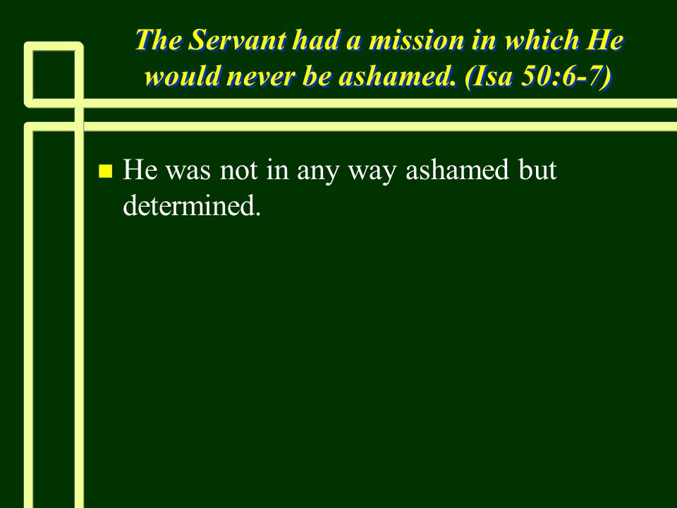 The Servant had a mission in which He would never be ashamed.