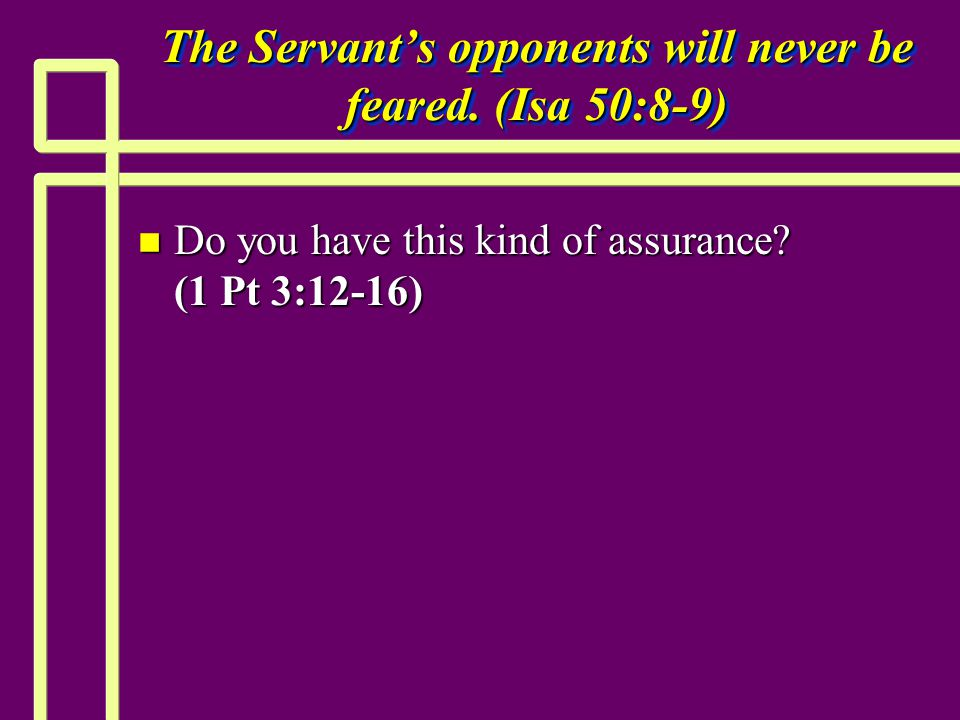 The Servant's opponents will never be feared. (Isa 50:8-9) n Do you have this kind of assurance.
