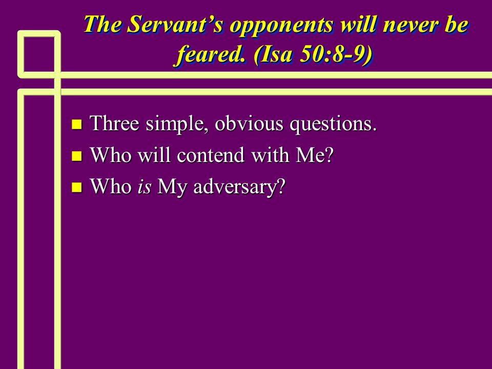 The Servant's opponents will never be feared. (Isa 50:8-9) n Three simple, obvious questions.