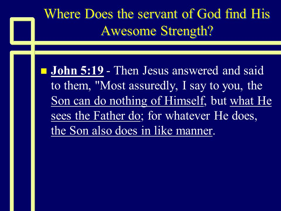 Where Does the servant of God find His Awesome Strength.