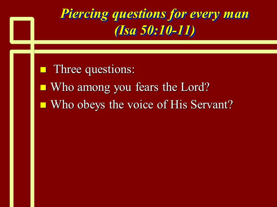 Piercing questions for every man (Isa 50:10-11) n Three questions: n Who among you fears the Lord.