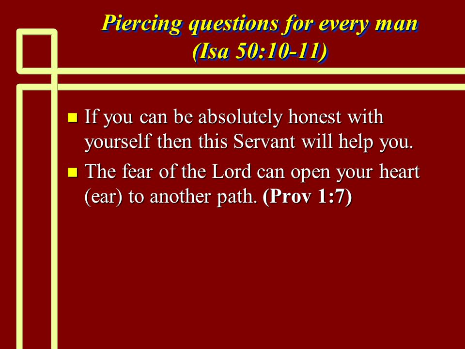 Piercing questions for every man (Isa 50:10-11) n If you can be absolutely honest with yourself then this Servant will help you.