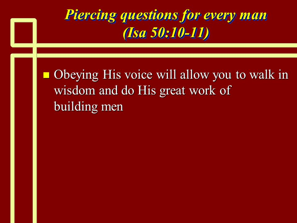 Piercing questions for every man (Isa 50:10-11) n Obeying His voice will allow you to walk in wisdom and do His great work of building men