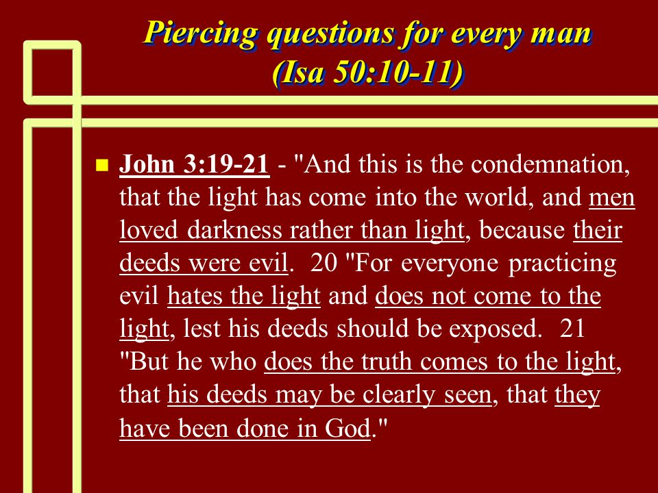 Piercing questions for every man (Isa 50:10-11) n n John 3:19-21 - And this is the condemnation, that the light has come into the world, and men loved darkness rather than light, because their deeds were evil.