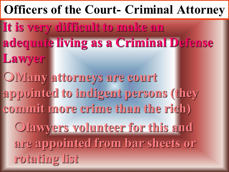 Officers of the Court- Criminal Attorney mNot all attorneys are trained enough to specialize in Criminal Law mIt is not the place of the criminal atto