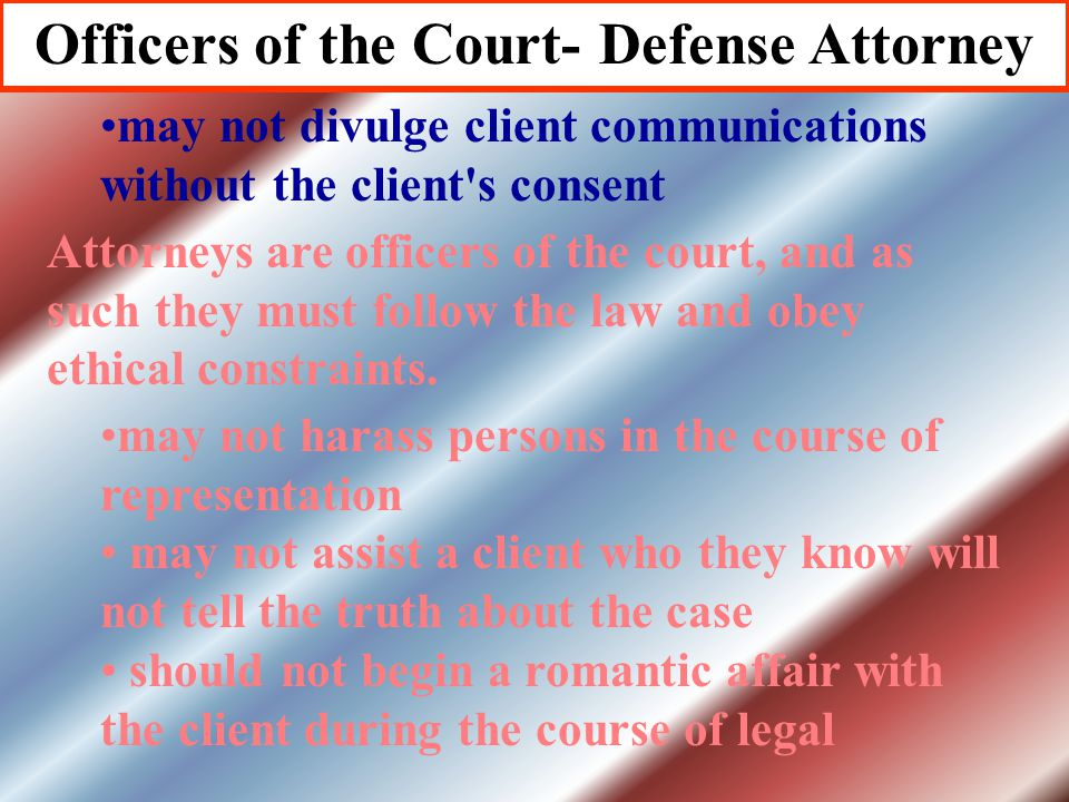 Officers of the Court- Defense Attorney Attorneys have many obligations to their client. must zealously defend the interests of the client respond to