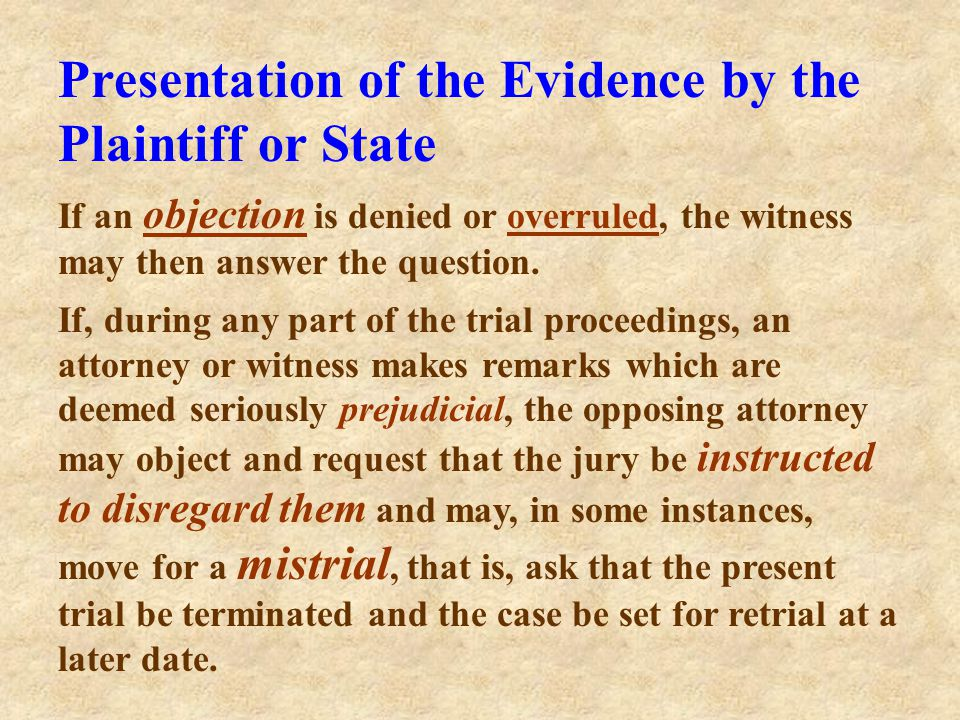 Presentation of the Evidence by the Plaintiff or State When an objection to a question is made, the judge will either sustain or overrule it. If susta