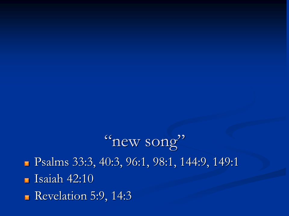 new song Psalms 33:3, 40:3, 96:1, 98:1, 144:9, 149:1 Isaiah 42:10 Revelation 5:9, 14:3