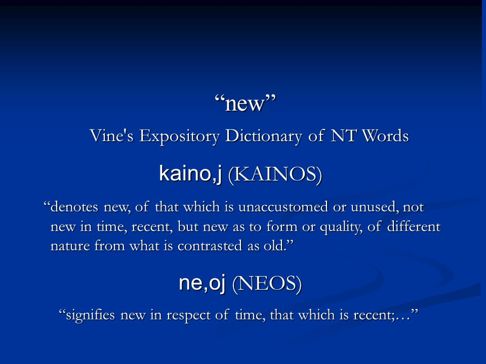 signifies new in respect of time, that which is recent;… denotes new, of that which is unaccustomed or unused, not new in time, recent, but new as to form or quality, of different nature from what is contrasted as old. kaino,j (KAINOS) ne,oj (NEOS) Vine s Expository Dictionary of NT Words new