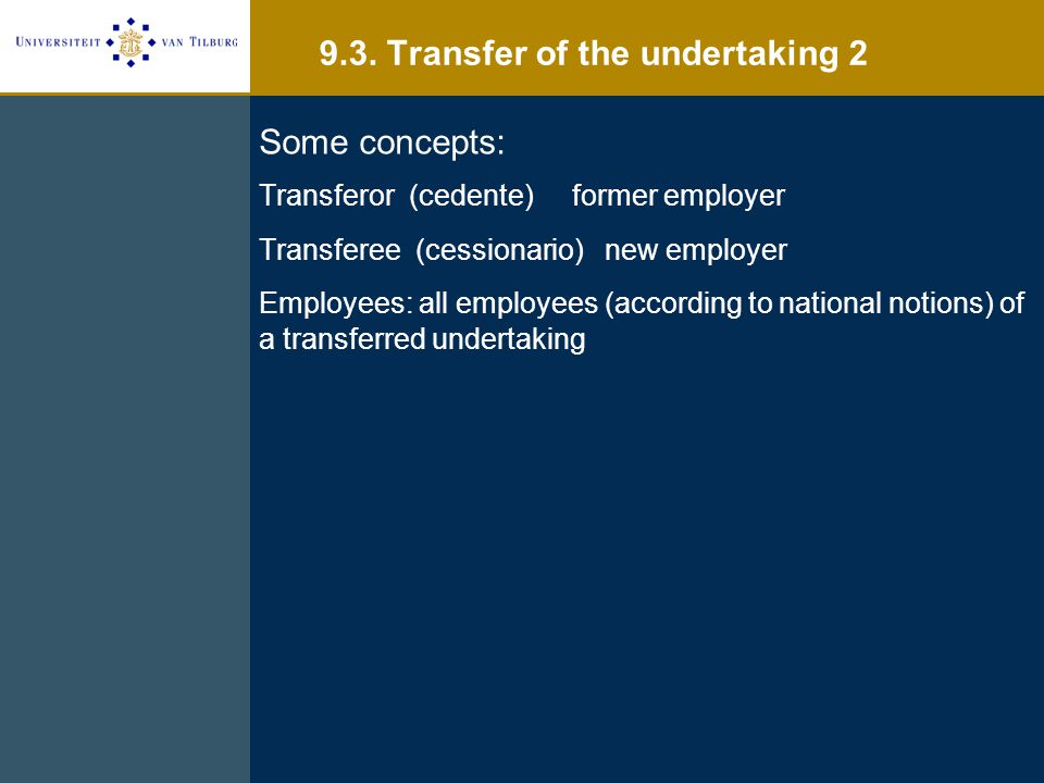 Some concepts: Transferor (cedente)former employer Transferee (cessionario) new employer Employees: all employees (according to national notions) of a transferred undertaking 9.3.